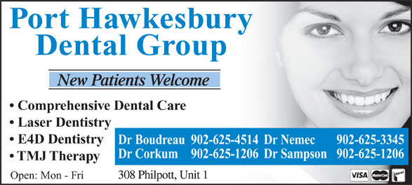 Nemec Michael Dr (902-625-3345) - Annonce illustrée======= - Port Hawkesbury Dental Group Comprehensive Dental Care Laser Dentistry E4D Dentistry Dr Boudreau 902-625-4514Dr Nemec 902-625-3345 Dr Corkum 902-625-1206 Dr Sampson 902-625-1206 TMJ Therapy Open: Mon - Fri