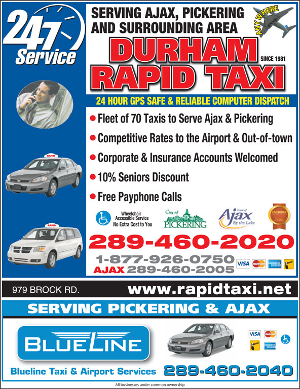 Durham Rapid Taxi Inc (1-888-851-4511) - Display Ad - SERVING AJAX, PICKERING AND SURROUNDING AREA ANYWHERE SINCE 1981SINCE 1981 24 HOUR GPS SAFE & RELIABLE COMPUTER DISPATCH Fleet of 70 Taxis to Serve Ajax & Pickering Competitive Rates to the Airport & Out-of-town Corporate & Insurance Accounts Welcomed 10% Seniors Discount Free Payphone Calls Wheelchair 10 Time Winner Accessible Service No Extra Cost to You 289-460-2020 1-877-926-0750 AJAX 289-460-2005 979 BROCK RD. www.rapidtaxi.net SERVING PICKERING & AJAX Blueline Taxi & Airport Services 289-460-2040 All businesses under common ownership