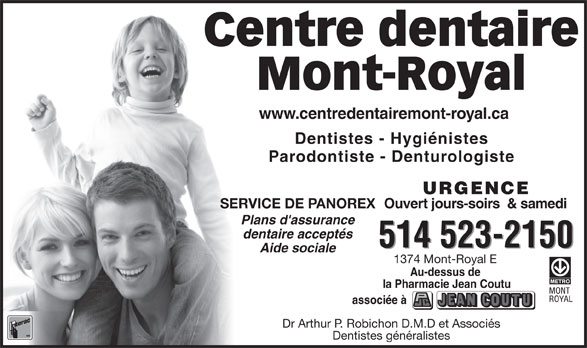 Centre Dentaire Mont-Royal (514-523-2150) - Annonce illustrée======= - Mont-Royal www.centredentairemont-royal.comwww.centredentairemont-royal.ca Dentistes - Hygiénistes Parodontiste - Denturologiste URGENCE Ouvert jours-soirs  & samedi SERVICE DE PANOREX Plans d'assurance dentaire acceptés 514 523-2150 Aide sociale 1374 Mont-Royal E Au-dessus de la Pharmacie Jean Coutu associée à Dr Arthur P. Robichon D.M.D et Associés Dentistes généralistes Centre dentaire