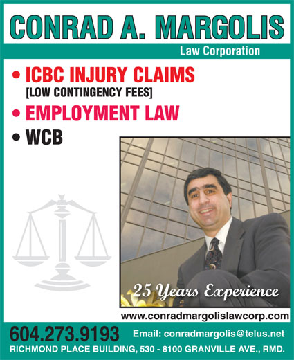 Margolis Conrad A (604-273-9193) - Display Ad - ICBC INJURY CLAIMS [LOW CONTINGENCY FEES] EMPLOYMENT LAW WCB 25 Years Experience www.conradmargolislawcorp.com 604.273.9193 RICHMOND PLACE BUILDING, 530 - 8100 GRANVILLE AVE., RMD. RICHMOND PLACE BUILDING, 530 - 8100 GRANVILLE AVE., RMD. 604.273.9193 Law Corporation ICBC INJURY CLAIMS Law Corporation [LOW CONTINGENCY FEES] EMPLOYMENT LAW WCB 25 Years Experience www.conradmargolislawcorp.com