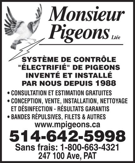 """Monsieur Pigeons (2010) Inc (514-642-5998) - Annonce illustrée======= - SYSTÈME DE CONTRÔLE """"ÉLECTRIFIÉ"""" DE PIGEONS INVENTÉ ET INSTALLÉ PAR NOUS DEPUIS 1988 CONSULTATION ET ESTIMATION GRATUITES CONCEPTION, VENTE, INSTALLATION, NETTOYAGE ET DÉSINFECTION - RÉSULTATS GARANTIS BANDES RÉPULSIVES, FILETS & AUTRES www.mpigeons.ca 514-642-5998 Sans frais: 1-800-663-4321 247 100 Ave, PAT  SYSTÈME DE CONTRÔLE """"ÉLECTRIFIÉ"""" DE PIGEONS INVENTÉ ET INSTALLÉ PAR NOUS DEPUIS 1988 CONSULTATION ET ESTIMATION GRATUITES CONCEPTION, VENTE, INSTALLATION, NETTOYAGE ET DÉSINFECTION - RÉSULTATS GARANTIS BANDES RÉPULSIVES, FILETS & AUTRES www.mpigeons.ca 514-642-5998 Sans frais: 1-800-663-4321 247 100 Ave, PAT"""