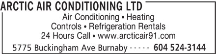 Arctic Air Conditioning Ltd (604-524-3144) - Display Ad - Air Conditioning   Heating Controls   Refrigeration Rentals 24 Hours Call   www.arcticair91.com ----- 604 524-3144 5775 Buckingham Ave Burnaby ARCTIC AIR CONDITIONING LTD Air Conditioning   Heating Controls   Refrigeration Rentals 24 Hours Call   www.arcticair91.com ----- 604 524-3144 5775 Buckingham Ave Burnaby ARCTIC AIR CONDITIONING LTD