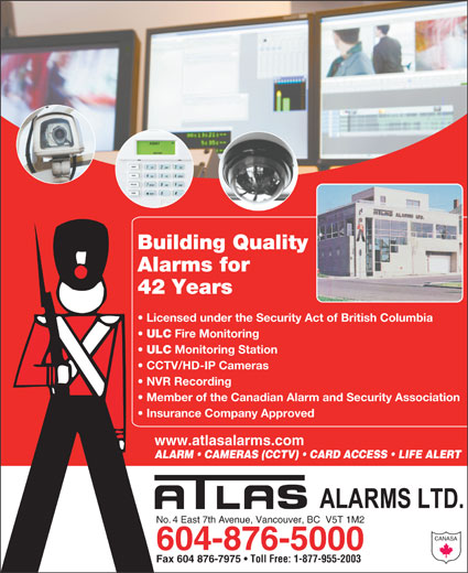 Atlas Alarms (604-876-5000) - Display Ad - Building Quality Alarms for 42 Years Licensed under the Security Act of British Columbia ULC Fire Monitoring ULC Monitoring Station CCTV/HD-IP Cameras NVR Recording Member of the Canadian Alarm and Security Association Insurance Company Approved www.atlasalarms.com ALARM   CAMERAS (CCTV)   CARD ACCESS   LIFE ALERT No. 4 East 7th Avenue, Vancouver, BC  V5T 1M2 CANASA 604-876-5000 Fax 604 876-7975 Toll Free: 1-877-955-2003