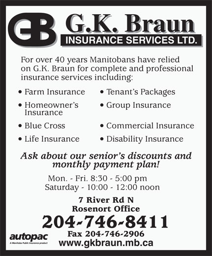 Reider Insurance (204-746-8411) - Annonce illustrée======= - G.K. Braun INSURANCE SERVICES LTD. For over 40 years Manitobans have relied insurance services including: Farm Insurance Tenant s Packages Homeowner s Group Insurance Insurance Blue Cross Commercial Insurance Life Insurance Disability Insurance Ask about our senior s discounts and monthly payment plan! Mon. - Fri. 8:30 - 5:00 pm Saturday - 10:00 - 12:00 noon 7 River Rd N Rosenort Office 204-746-8411 Fax 204-746-2906 www.gkbraun.mb.ca on G.K. Braun for complete and professional