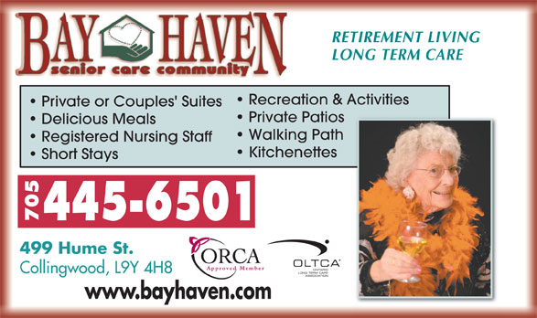 Bay Haven Senior Care Community (705-445-6501) - Annonce illustrée======= - RETIREMENT LIVING LONG TERM CARE Recreation & Activities Private or Couples' Suites Private Patios Delicious Meals Walking Path Registered Nursing Staff Kitchenettes Short Stays 445-6501 70 499 Hume St. Approved Member Collingwood, L9Y 4H8 www.bayhaven.comy