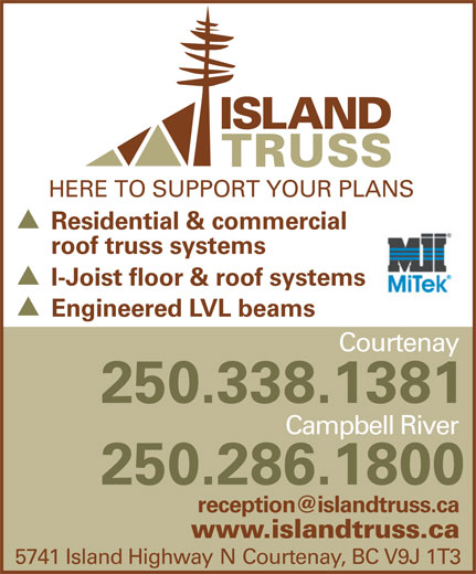 Island Truss (1983) Ltd (250-338-1381) - Display Ad - HERE TO SUPPORT YOUR PLANS Residential & commercial roof truss systems I-Joist floor & roof systems Engineered LVL beams Courtenay 250.338.1381 Campbell River 250.286.1800 www.islandtruss.ca 5741 Island Highway N Courtenay, BC V9J 1T3