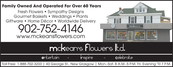 McKean's Flowers (902-752-4146) - Annonce illustrée======= - Family Owned And Operated For Over 60 Years Fresh Flowers   Sympathy Designs Gourmet Baskets   Weddings   Plants Giftware   Home Décor   Worldwide Delivery 902-752-4146 www.mckeansflowers.com Toll Free: 1-888-702-3233 43 George St., New Glasgow Mon.-Sat. 8 A.M.-5 P.M. Fri. Evening 'Til 7 P.M.