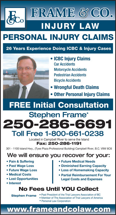 Frame & Co Injury Law (1-800-661-0238) - Annonce illustrée======= - INJURY LAW PERSONAL INJURY CLAIMS 26 Years Experience Doing ICBC & Injury Cases ICBC Injury Claims Car Accidents Motorcycle Accidents Pedestrian Accidents Bicycle Accidents Wrongful Death Claims Other Personal Injury Claims FREE Initial Consultation Stephen Frame 250-286-6691 Toll Free 1-800-661-0238 Located in Campbell River to serve the Island Fax: 250-286-1191 301 - 1100 Island Hwy., (Tyee Plaza Professional Building) Campbell River, B.C. V9W 8C6 We will ensure you recover for your: Pain & Suffering Future Medical Needs Past Wage Loss Diminished Earning Capacity Future Wage Loss Loss of Homemaking Capacity Medical Costs Partial Reimbursement For Your Lost Opportunities Legal Costs and Expenses Interest No Fees Until YOU Collect Past President of the Trial Lawyers Association of BC Stephen Frame Member of The Association of Trial Lawyers of America Personal Law Corporation www.frameandcolaw.com