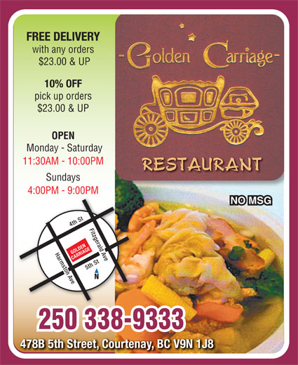 Golden Carriage Restaurant (250-338-9333) - Annonce illustrée======= - FREE DELIVERY with any orders $23.00 & UP 10% OFF pick up orders $23.00 & UP OPEN Monday - Saturday 11:30AM - 10:00PM Sundays 4:00PM - 9:00PM NO MSG 4th St Fitzgerald Ave Harmston Ave GOLDEN CARRIAGE 5th St4th St Fitzgerald Ave 5th St 250 338-9333 478B 5th Street, Courtenay, BC V9N 1J8478B 5th Street, Courtenay, BC V9N 1J8