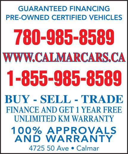 Calmar Cars (780-985-8589) - Display Ad - GUARANTEED FINANCING PRE-OWNED CERTIFIED VEHICLES 780-985-8589 WWW.CALMARCARS.CA 1-855-985-8589 BUY - SELL - TRADE FINANCE AND GET 1 YEAR FREE UNLIMITED KM WARRANTY 100% APPROVALS AND WARRANTY 4725 50 Ave   Calmar