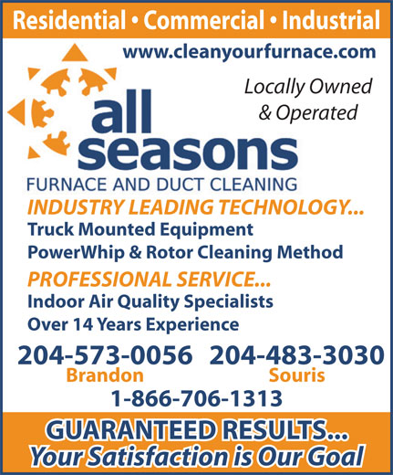 All Seasons Furnace and Duct Cleaning (204-573-0056) - Annonce illustrée======= - Residential   Commercial   Industrial www.cleanyourfurnace.com Locally Owned & Operated INDUSTRY LEADING TECHNOLOGY... Truck Mounted Equipment PowerWhip & Rotor Cleaning Method PROFESSIONAL SERVICE... Indoor Air Quality Specialists Over 14 Years Experience 204-483-3030204-573-0056 SourisBrandon 1-866-706-1313 GUARANTEED RESULTS... Your Satisfaction is Our Goal Residential   Commercial   Industrial www.cleanyourfurnace.com Locally Owned & Operated INDUSTRY LEADING TECHNOLOGY... Truck Mounted Equipment PowerWhip & Rotor Cleaning Method PROFESSIONAL SERVICE... Indoor Air Quality Specialists Over 14 Years Experience 204-483-3030204-573-0056 SourisBrandon 1-866-706-1313 GUARANTEED RESULTS... Your Satisfaction is Our Goal