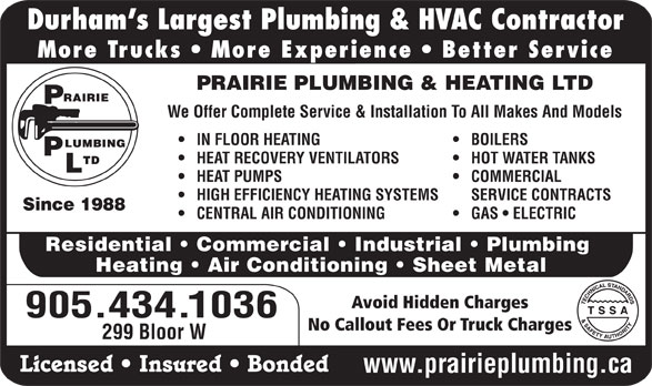 Prairie Plumbing Ltd (905-434-1036) - Display Ad - We Offer Complete Service & Installation To All Makes And Models IN FLOOR HEATING BOILERS HEAT RECOVERY VENTILATORS HOT WATER TANKS HEAT PUMPS COMMERCIAL HIGH EFFICIENCY HEATING SYSTEMS SERVICE CONTRACTS Since 1988 CENTRAL AIR CONDITIONING Durham s Largest Plumbing & HVAC Contractor More Trucks   More Experience   Better Service PRAIRIE PLUMBING & HEATING LTD GAS   ELECTRIC Residential   Commercial   Industrial   Plumbing Heating   Air Conditioning   Sheet Metal Avoid Hidden Charges 905.434.1036 No Callout Fees Or Truck Charges 299 Bloor W Licensed   Insured   Bonded www.prairieplumbing.ca
