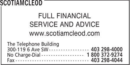ScotiaMcLeod (403-298-4000) - Display Ad - FULL FINANCIAL SERVICE AND ADVICE www.scotiamcleod.com The Telephone Building 300-119 6 Ave SW ----------------- Fax ------------------------------- FULL FINANCIAL SERVICE AND ADVICE www.scotiamcleod.com The Telephone Building 300-119 6 Ave SW ----------------- Fax -------------------------------