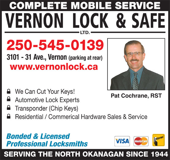 Vernon Lock & Safe Ltd (250-545-0139) - Display Ad - LTD. 250-545-0139 3101 - 31 Ave., Vernon (parking at rear) www.vernonlock.ca We Can Cut Your Keys! Pat Cochrane, RST Automotive Lock Experts Residential / Commerical Hardware Sales & Service Bonded & Licensed Professional Locksmiths SERVING THE NORTH OKANAGAN SINCE 1944 Transponder (Chip Keys) COMPLETE MOBILE SERVICE