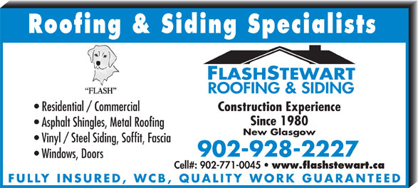 Flash Stewart Roofing & Siding (902-928-2227) - Annonce illustrée======= - Roofing & Siding Specialists Residential / Commercial Vinyl / Steel Siding, Soffit, Fascia Windows, Doors Cell#: 902-771-0045 Construction Experience Since 1980 Asphalt Shingles, Metal Roofing www.flashstewart.ca FULLY INSURED, WCB, QUALITY WORK GUARANTEED New Glasgow