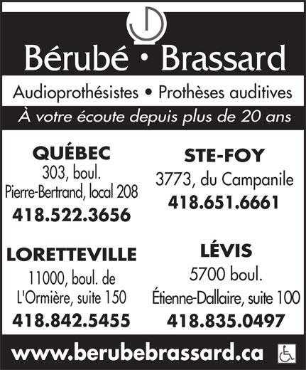 Bérubé Brassard (418-522-3656) - Annonce illustrée======= - LORETTEVILLE 5700 boul. 11000, boul. de L'Ormière, suite 150 Étienne-Dallaire, suite 100 418.842.5455 418.835.0497 Bérubé   Brassard Audioprothésistes   Prothèses auditives À votre écoute depuis plus de 20 ans QUÉBEC STE-FOY 303, boul. 3773, du Campanile Pierre-Bertrand, local 208 418.651.6661 418.522.3656 LÉVIS www.berubebrassard.ca