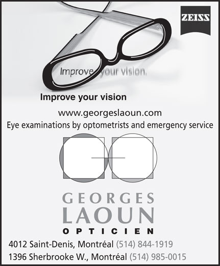 Georges Laoun Opticien (514-844-1919) - Display Ad - Improve your vision Eye examinations by optometrists and emergency service GEORGES LAOUN OPTICIEN 4012 Saint-Denis, Montréal (514) 844-1919 1396 Sherbrooke W., Montréal (514) 985-0015 www.georgeslaoun.com