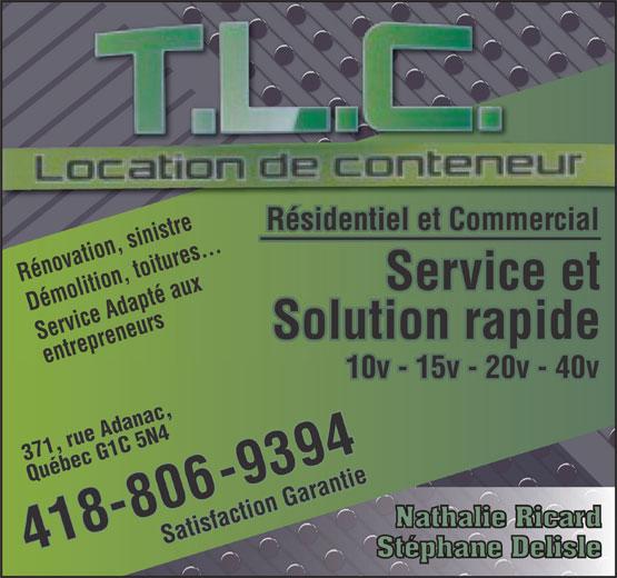 T L C Transport Location Conteneurs (418-806-9394) - Annonce illustrée======= - Résidentiel et Commercialésidentiel et CommeRcial va to re Rénotion sinist itures... molition, té aDémolition, toitures...DéRénovation, sinistrerv ux Service et ice Adaps R Service Adapté auxSe reneur Solution rapide entrep entrepreneurs418-80 10v - 15v - 20v - 40v10v15v20v40v 371, rue Adanac, Québec G1 C 5 N4 6-9394-9394 Satisfaction Garantie Nathalie Ricard Satisfaction Garantie 418-80 Stéphane Delisle