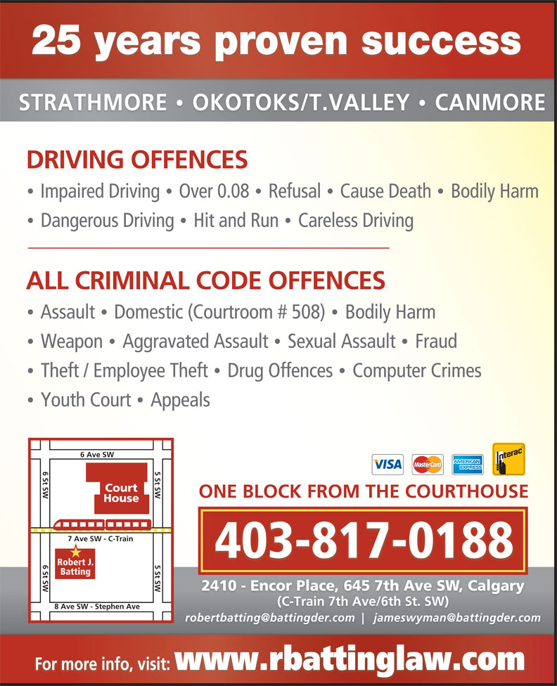 Batting Robert (403-263-4949) - Annonce illustrée======= - 25 years proven success STRATHMORE  OKOTOKS/T.VALLEY  CANMORE · DRIVING OFFENCES Impaired Driving  Over 0.08  Refusal  Cause Death  Bodily Harm · · · Dangerous Driving  Hit and Run  Careless Driving · · ALL CRIMINAL CODE OFFENCES Assault  Domestic (Courtroom # 508)  Bodily Harm · · Weapon  Aggravated Assault  Sexual Assault  Fraud · · Theft / Employee Theft  Drug Offences  Computer Crimes · · Youth Court  Appeals · 6 Ave SW 6 St SW 5 St SW Court ONE BLOCK FROM THE COURTHOUSE House 7 Ave SW - C-Train 403-817-0188 6 St SW 5 St SW 8 Ave SW - Stephen Ave Robert J. Batting 2410 - Encor Place, 645 7th Ave SW, Calgary (C-Train 7th Ave/6th St. SW) For more info, visit: www.rbattinglaw.com