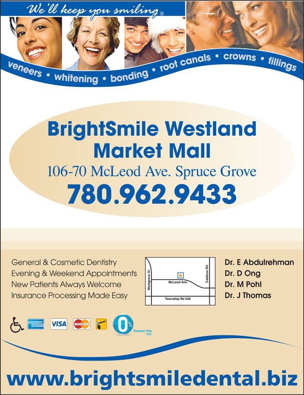 BrightSmile Westland Market Mall Dental Centre (780-962-9433) - Annonce illustrée======= - Dr. E Abdulrehman General & Cosmetic Dentistry Dr. D Ong Evening & Weekend Appointments Dr. M Pohl New Patients Always Welcome Dr. J Thomas Insurance Processing Made Easy