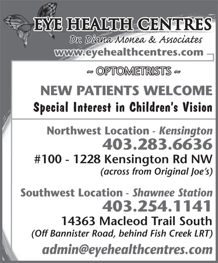 Eye Health Centres (403-283-6636) - Display Ad - Eye Health Centres www.eyehealthcentres.com ~ OPTOMETRISTS ~ NEW PATIENTS WELCOME Special Interest in Children s Vision Northwest Location - Kensington 403.283.6636 #100 - 1228 Kensington Rd NW (across from Original Joe s) Southwest Location - Shawnee Station 403.254.1141 14363 Macleod Trail South (Off Bannister Road, behind Fish Creek LRT)