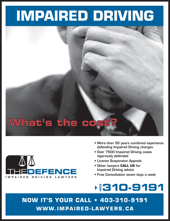 The Impaired Driving Lawyers Defence (403-310-9191) - Display Ad - NOW IT S YOUR CALL   403-31 0-9191 WWW.IMPAIRED-LAWYERS.CA IMPAIRED DRIVING What's the cost? More than 50 years combined experience defending Impaired Driving charges Over 7500 Impaired Driving cases vigorously defended License Suspension Appeals Other lawyers CALL US for Impaired Driving advice Free Consultation seven days a week 310-9191 403 IMPAIRED DRIVING What's the cost? More than 50 years combined experience defending Impaired Driving charges Over 7500 Impaired Driving cases vigorously defended License Suspension Appeals Other lawyers CALL US for Impaired Driving advice Free Consultation seven days a week 310-9191 403 NOW IT S YOUR CALL   403-31 0-9191 WWW.IMPAIRED-LAWYERS.CA