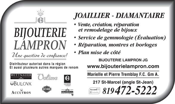 Bijouterie Lampron J G (819-472-5222) - Annonce illustrée======= - JOAILLIER - DIAMANTAIRE Vente, création, réparation et remodelage de bijoux BIJOUTERIE Service de gemmologie (Évaluation) Réparation, montres et horloges LAMPRON Plan mise de côté Une question de confiance! BIJOUTERIE LAMPRON JG Distributeur autorisé dans la région www.bijouterielampron.com Et aussi plusieurs autres marques de renom Marielle et Pierre Tremblay F.C. Gm A. WITTNAUER 217 St-Marcel (angle St-Jean) Accord 819 472-5222  JOAILLIER - DIAMANTAIRE Vente, création, réparation et remodelage de bijoux BIJOUTERIE Service de gemmologie (Évaluation) Réparation, montres et horloges LAMPRON Plan mise de côté Une question de confiance! BIJOUTERIE LAMPRON JG Distributeur autorisé dans la région www.bijouterielampron.com Et aussi plusieurs autres marques de renom Marielle et Pierre Tremblay F.C. Gm A. WITTNAUER 217 St-Marcel (angle St-Jean) Accord 819 472-5222