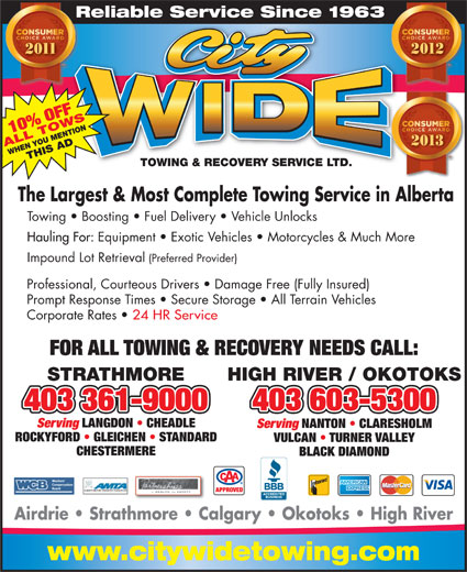 City Wide Towing & Recovery Service Ltd (403-934-6311) - Annonce illustrée======= - ALL TOWSWHEN YOU MENTIONTHIS AD TOWING & RECOVERY SERVICE LTD.TOWING & RECOVERY SERVICE LTD. The Largest & Most Complete Towing Service in Alberta Towing   Boosting   Fuel Delivery   Vehicle Unlocks Hauling For: Equipment   Exotic Vehicles   Motorcycles & Much More Impound Lot Retrieval (Preferred Provider) Professional, Courteous Drivers   Damage Free (Fully Insured) Prompt Response Times   Secure Storage   All Terrain Vehicles Corporate Rates 24 HR Service Reliable Service Since 1963Re 10% OFF FOR ALL TOWING & RECOVERY NEEDS CALL: STRATHMORE HIGH RIVER / OKOTOKS 403 361-9000403 361-9000 403 603-5300 Serving LANGDON   CHEADLE Serving NANTON   CLARESHOLM ROCKYFORD   GLEICHEN   STANDARD VULCAN   TURNER VALLEY CHESTERMERE BLACK DIAMOND ALBERTA MOTOR TRANSPORT ASSOCIATION APPROVED Airdrie   Strathmore   Calgary   Okotoks   High River www.citywidetowing.com 2013
