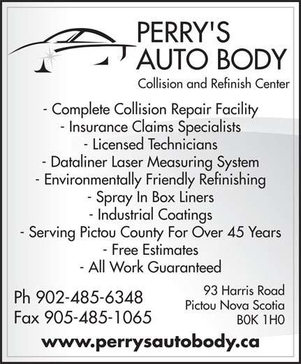 Perry's Auto Body (902-485-6348) - Display Ad - PERRY'S AUTO BODY Collision and Refinish Center - Complete Collision Repair Facility - Insurance Claims Specialists - Licensed Technicians - Dataliner Laser Measuring System - Environmentally Friendly Refinishing - Spray In Box Liners - Industrial Coatings - Serving Pictou County For Over 45 Years - Free Estimates - All Work Guaranteed 93 Harris Road Ph 902-485-6348 Pictou Nova Scotia Fax 905-485-1065 B0K 1H0 www.perrysautobody.ca