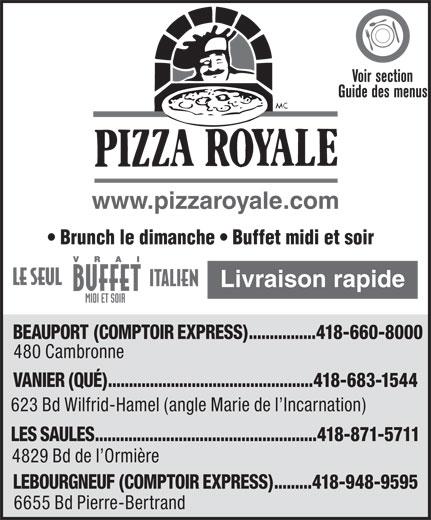 Pizza Royale (418-660-8000) - Annonce illustrée======= - Voir section Guide des menus www.pizzaroyale.com Brunch le dimanche   Buffet midi et soir Livraison rapide BEAUPORT (COMPTOIR EXPRESS)................418-660-8000 480 Cambronne VANIER (QUÉ).................................................418-683-1544 623 Bd Wilfrid-Hamel (angle Marie de l Incarnation) LES SAULES.....................................................418-871-5711 4829 Bd de l Ormière LEBOURGNEUF (COMPTOIR EXPRESS).........418-948-9595 6655 Bd Pierre-Bertrand