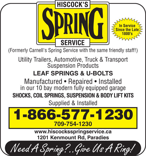 Hiscock's Spring Service (709-754-1230) - Display Ad - Since the Late 1800's (Formerly Carnell's Spring Service with the same friendly staff!) Utility Trailers, Automotive, Truck & Transport Suspension Products LEAF SPRINGS & U-BOLTS Manufactured   Repaired   Installed in our 10 bay modern fully equipped garage SHOCKS, COIL SPRINGS, SUSPENSION & BODY LIFT KITS Supplied & Installed 1-866-577-1230 709-754-1230 www.hiscocksspringservice.ca 1201 Kenmount Rd, Paradies In Service Since the Late 1800's (Formerly Carnell's Spring Service with the same friendly staff!) Utility Trailers, Automotive, Truck & Transport Suspension Products LEAF SPRINGS & U-BOLTS Manufactured   Repaired   Installed in our 10 bay modern fully equipped garage SHOCKS, COIL SPRINGS, SUSPENSION & BODY LIFT KITS Supplied & Installed 1-866-577-1230 709-754-1230 www.hiscocksspringservice.ca 1201 Kenmount Rd, Paradies In Service