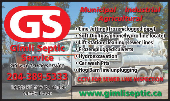 Gimli Septic Service (204-389-5333) - Display Ad - Municipal    Industrial Agricultural Line Jetting (frozen/clogged pipe) Soft Dig (gas/phone/hydro line locate) Lift station cleaning, sewer lines Gimli Septic Frozen/plugged culverts Hydroexcavation Service Car wash Pits GS vac truck service Hog Barn line unplugging 204-389-5333 CCTV FOR SEWER LINE INSPECTION 19083 PR 519 Rd 104N Sandy Hook www.gimliseptic.ca