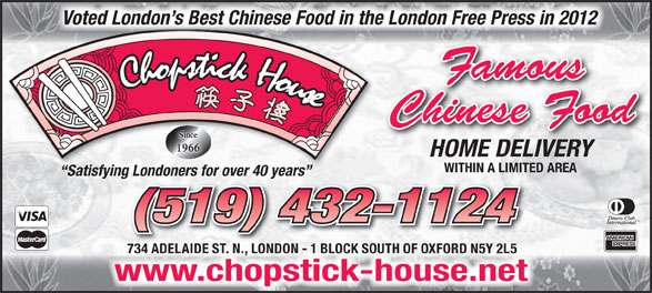Chopstick House (519-432-1124) - Display Ad - Voted London s Best Chinese Food in the London Free Press in 2012 Famous Chinese Food HOME DELIVERY WITHIN A LIMITED AREA Satisfying Londoners for over 40 years ng Londoners for over 40 years (519) 432-1124 734 ADELAIDE ST. N., LONDON - 1 BLOCK SOUTH OF OXFORD N5Y 2L5 chopstick-house.netwww.chopstick-house.net