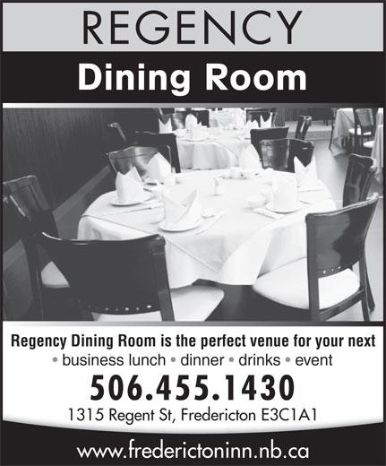 Regency Dining Room (506-455-1430) - Annonce illustrée======= - Dining Room REGENCY Regency Dining Room is the perfect venue for your next business lunch   dinner   drinks   event 506.455.1430 1315 Regent St, Fredericton E3C1A1 Regent St, Fredericton E3C1A1 www.frederictoninn.nb.ca