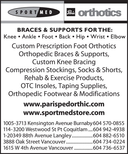 Paris Orthotics Ltd (604-736-6537) - Display Ad - Custom Knee Bracing Compression Stockings, Socks & Shorts, Rehab & Exercise Products, OTC Insoles, Taping Supplies, 114-3200 Westwood St Pt Coquitlam Orthopedic Footwear & Modifications www.parispedorthic.com www.sportmedstore.com 1005-3713 Kensington Avenue Burnaby 604 570-0855 ....604 942-4938 1-20349 88th Avenue Langley ..................604 882-6510 3888 Oak Street Vancouver .......................604 734-0224 1615 W 4th Avenue Vancouver ................604 736-6537 Custom Prescription Foot Orthotics Orthopedic Braces & Supports,