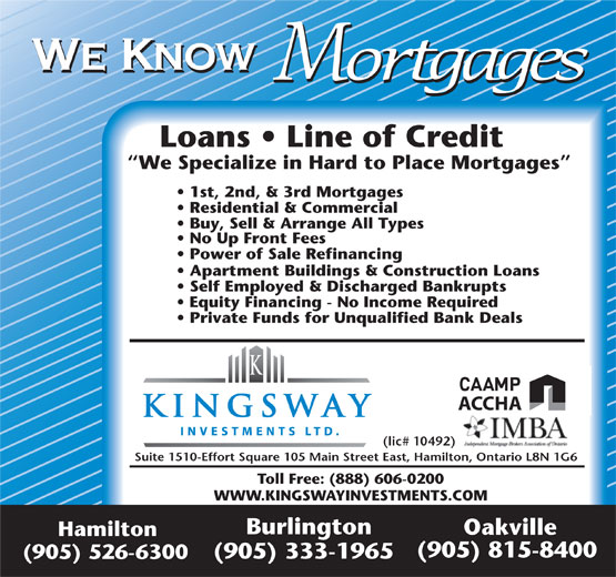 Kingsway Investment Ltd (905-526-6300) - Display Ad - We Know Mortgages Loans   Line of Credit We Specialize in Hard to Place Mortgages 1st, 2nd, & 3rd Mortgages Residential & Commercial Buy, Sell & Arrange All Types No Up Front Fees Power of Sale Refinancing Apartment Buildings & Construction Loans Self Employed & Discharged Bankrupts Equity Financing - No Income Required Private Funds for Unqualified Bank Deals ACCHA (lic# 10492) Suite 1510-Effort Square 105 Main Street East, Hamilton, Ontario L8N 1G6 Toll Free: (888) 606-0200 WWW.KINGSWAYINVESTMENTS.COM Burlington Oakville Hamilton (905) 815-8400 (905) 333-1965 (905) 526-6300 We Know Mortgages Loans   Line of Credit We Specialize in Hard to Place Mortgages 1st, 2nd, & 3rd Mortgages Residential & Commercial Buy, Sell & Arrange All Types No Up Front Fees Power of Sale Refinancing Apartment Buildings & Construction Loans Self Employed & Discharged Bankrupts Equity Financing - No Income Required Private Funds for Unqualified Bank Deals (lic# 10492) Suite 1510-Effort Square 105 Main Street East, Hamilton, Ontario L8N 1G6 Toll Free: (888) 606-0200 WWW.KINGSWAYINVESTMENTS.COM Burlington Oakville Hamilton (905) 815-8400 (905) 333-1965 (905) 526-6300 ACCHA