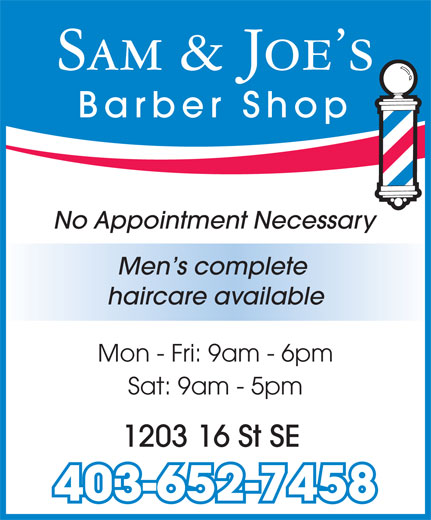 Sam & Joe's Barber Shop (403-652-7458) - Annonce illustrée======= - Sam & Joe s Barber Shop No Appointment Necessary Men s complete haircare available Mon - Fri: 9am - 6pm Sat: 9am - 5pm 1203 16 St SE 403-652-7458