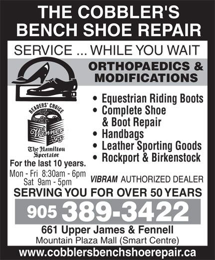 The Cobblers Bench Ltd (905-389-3422) - Display Ad - THE COBBLER'S BENCH SHOE REPAIR SERVICE ... WHILE YOU WAIT ORTHOPAEDICS & MODIFICATIONS Equestrian Riding Boots Complete Shoe & Boot Repair Handbags Leather Sporting Goods Rockport & Birkenstock For the last 10 years. Mon - Fri  8:30am - 6pm Sat  9am - 5pm SERVING YOU FOR OVER 50 YEARS 905 389-3422 661 Upper James & Fennell Mountain Plaza Mall (Smart Centre) www.cobblersbenchshoerepair.ca THE COBBLER'S BENCH SHOE REPAIR SERVICE ... WHILE YOU WAIT ORTHOPAEDICS & MODIFICATIONS Equestrian Riding Boots Complete Shoe & Boot Repair Handbags Leather Sporting Goods Rockport & Birkenstock For the last 10 years. Mon - Fri  8:30am - 6pm Sat  9am - 5pm SERVING YOU FOR OVER 50 YEARS 905 389-3422 661 Upper James & Fennell Mountain Plaza Mall (Smart Centre) www.cobblersbenchshoerepair.ca