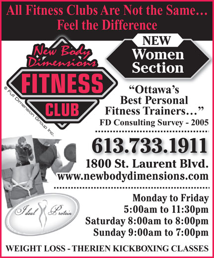 New Body Dimensions (613-733-1911) - Annonce illustrée======= - Ottawa s Best Personal Fitness Trainers CLUB FD Consulting Survey - 2005 613.733.1911 1800 St. Laurent Blvd. www.newbodydimensions.com Monday to Friday 5:00am to 11:30pm All Fitness Clubs Are Not the Same Feel the Difference NEW Women Saturday 8:00am to 8:00pm Sunday 9:00am to 7:00pm Section FITNESS WEIGHT LOSS - THERIEN KICKBOXING CLASSES