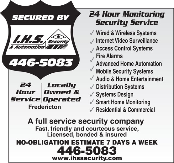 IHS Security & Automation (506-446-5083) - Annonce illustrée======= - 24 Hour Monitoring Security Service Wired & Wireless Systems Internet Video Surveillance Access Control Systems Fire Alarms Advanced Home Automation Mobile Security Systems Audio & Home Entertainment 24 Locally Distribution Systems Hour Owned & Systems Design Service Operated Smart Home Monitoring Fredericton Residential & Commercial A full service security company Fast, friendly and courteous service, Licensed, bonded & insured NO-OBLIGATION ESTIMATE 7 DAYS A WEEK 446-5083 www.ihssecurity.com