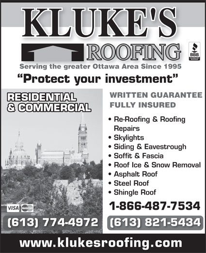 Kluke's Roofing (613-821-5434) - Annonce illustrée======= - KLUKE'S Serving the greater Ottawa Area Since 1995 Protect your investment WRITTEN GUARANTEE RESIDENTIAL FULLY INSURED & COMMERCIAL Re-Roofing & Roofing Repairs Skylights Siding & Eavestrough Soffit & Fascia Roof Ice & Snow Removal Asphalt Roof Steel Roof Shingle Roof (613) 774-4972   (613) 821-5434 www.klukesroofing.com 1-866-487-7534