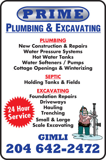 Prime Plumbing & Excavating (204-642-2472) - Display Ad - PRIME PLUMBING & EXCAVATING PLUMBING New Construction & Repairs Water Pressure Systems Hot Water Tanks Water Softeners / Pumps Cottage Openings & Winterizing SEPTIC Holding Tanks & Fields EXCAVATING Foundation Repairs Driveways 24 Hour Trenching Service Small & Large Scale Excavating GIMLI 204 642-2472 Hauling