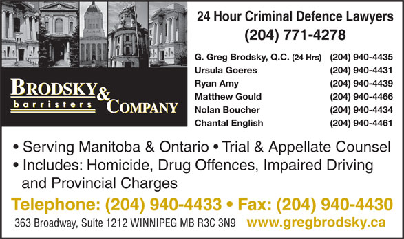 Brodsky & Company (204-940-4433) - Display Ad - Includes: Homicide, Drug Offences, Impaired Driving and Provincial Charges Telephone: (204) 940-4433   Fax: (204) 940-4430 363 Broadway, Suite 1212 WINNIPEG MB R3C 3N9 www.gregbrodsky.ca 24 Hour Criminal Defence Lawyers (204) 771-4278 G. Greg Brodsky, Q.C. Chantal English (204) 940-4461 Serving Manitoba & Ontario   Trial & Appellate Counsel (24 Hrs) (204) 940-4435 Ursula Goeres (204) 940-4431 Ryan Amy (204) 940-4439 Matthew Gould (204) 940-4466 Nolan Boucher (204) 940-4434