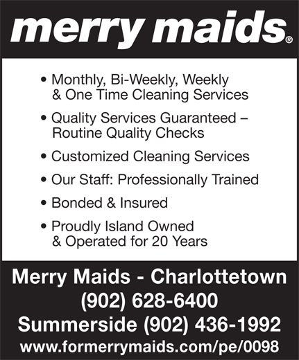 Merry Maids Summerside (902-436-1992) - Annonce illustrée======= - Monthly, Bi-Weekly, Weekly & One Time Cleaning Services Quality Services Guaranteed - Routine Quality Checks Customized Cleaning Services Our Staff: Professionally Trained Bonded & Insured Proudly Island Owned & Operated for 20 Years Merry Maids - Charlottetown (902) 628-6400 Summerside (902) 436-1992 www.formerrymaids.com/pe/0098