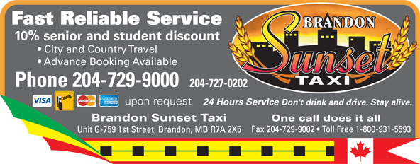 Brandon Sunset Taxi (204-729-9000) - Display Ad - Fast Reliable Service 10% senior and student discount City and Country Travel Advance Booking Available Phone 204-729-9000 204-727-0202 upon request 24 Hours Service Don't drink and drive. Stay alive. Brandon Sunset Taxi One call does it all Fax 204-729-9002   Toll Free 1-800-931-5593 Unit G-759 1st Street, Brandon, MB R7A 2X5