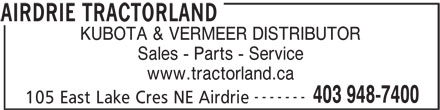 Airdrie Tractorland (403-948-7400) - Display Ad - KUBOTA & VERMEER DISTRIBUTOR Sales - Parts - Service www.tractorland.ca ------- 403 948-7400 105 East Lake Cres NE Airdrie AIRDRIE TRACTORLAND KUBOTA & VERMEER DISTRIBUTOR Sales - Parts - Service www.tractorland.ca ------- 403 948-7400 105 East Lake Cres NE Airdrie AIRDRIE TRACTORLAND