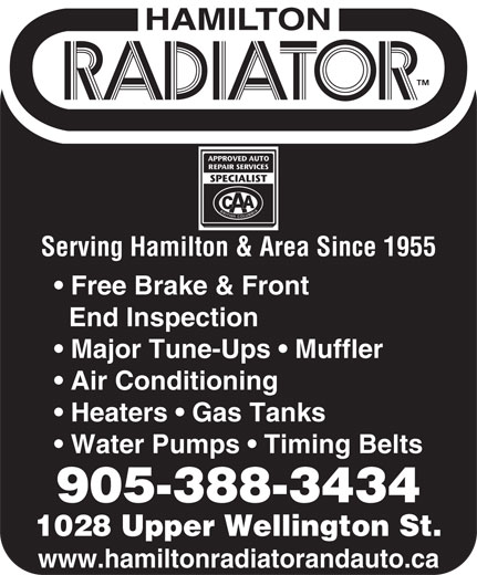 Hamilton Radiator & Auto (905-388-3434) - Annonce illustrée======= - Serving Hamilton & Area Since 1955 Free Brake & Front End Inspection Major Tune-Ups   Muffler Air Conditioning Heaters   Gas Tanks Water Pumps   Timing Belts 905-388-3434 1028 Upper Wellington St. www.hamiltonradiatorandauto.ca