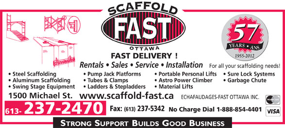 Echafaudages-Fast (Ottawa) Inc (613-237-2470) - Annonce illustrée======= - Steel Scaffolding Sure Lock Systems  Portable Personal Lifts  Pump Jack Platforms Sure Lock Systems  Portable Personal Lifts  Pump Jack Platforms Aluminum Scaffolding Garbage Chute   Astro Power Climber  Tubes & Clamps Swing Stage Equipment Material Lifts  Ladders & Stepladders 1500 Michael St. www.scaffold-fast.ca ECHAFAUDAGES-FAST OTTAWA INC. Fax: (613) 237-5342 No Charge Dial 1-888-854-4401 613- 237-2470 57 YEARS   ANS 1955-2012 FAST DELIVERY ! Rentals   Sales   Service   Installation For all your scaffolding needs! Aluminum Scaffolding Garbage Chute   Astro Power Climber  Tubes & Clamps Swing Stage Equipment Material Lifts  Ladders & Stepladders 1500 Michael St. www.scaffold-fast.ca ECHAFAUDAGES-FAST OTTAWA INC. Fax: (613) 237-5342 No Charge Dial 1-888-854-4401 613- 237-2470 57 YEARS   ANS 1955-2012 FAST DELIVERY ! Rentals   Sales   Service   Installation For all your scaffolding needs! Steel Scaffolding