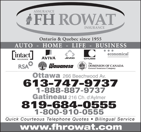 F H Rowat Insurance (613-747-9737) - Display Ad - Ontario & Quebec since 1955 AUTO  -  HOME  -  LIFE  -  BUSINESS Ottawa 266 Beechwood Av. 613-747-9737 1-888-887-9737 Gatineau 216 Ch. d'Aylmer 1-800-910-0555 Quick Courteous Telephone Quotes   Bilingual Service www.fhrowat.com 819-684-0555