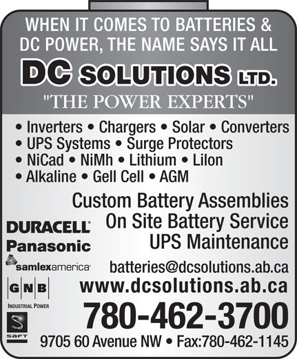 """D C Solutions Ltd (780-462-3700) - Annonce illustrée======= - WHEN IT COMES TO BATTERIES & DC POWER, THE NAME SAYS IT ALL DC SOLUTIONS LTD. """"THE POWER EXPERTS"""" Inverters   Chargers   Solar   Converters UPS Systems   Surge Protectors NiCad   NiMh   Lithium   Lilon Alkaline   Gell Cell   AGM Custom Battery Assemblies On Site Battery Service UPS Maintenance www.dcsolutions.ab.ca INDUSTRIAL POWER 780-462-3700 9705 60 Avenue NW   Fax:780-462-1145 WHEN IT COMES TO BATTERIES & DC POWER, THE NAME SAYS IT ALL DC SOLUTIONS LTD. """"THE POWER EXPERTS"""" Inverters   Chargers   Solar   Converters UPS Systems   Surge Protectors NiCad   NiMh   Lithium   Lilon Alkaline   Gell Cell   AGM Custom Battery Assemblies On Site Battery Service UPS Maintenance www.dcsolutions.ab.ca INDUSTRIAL POWER 780-462-3700 9705 60 Avenue NW   Fax:780-462-1145"""